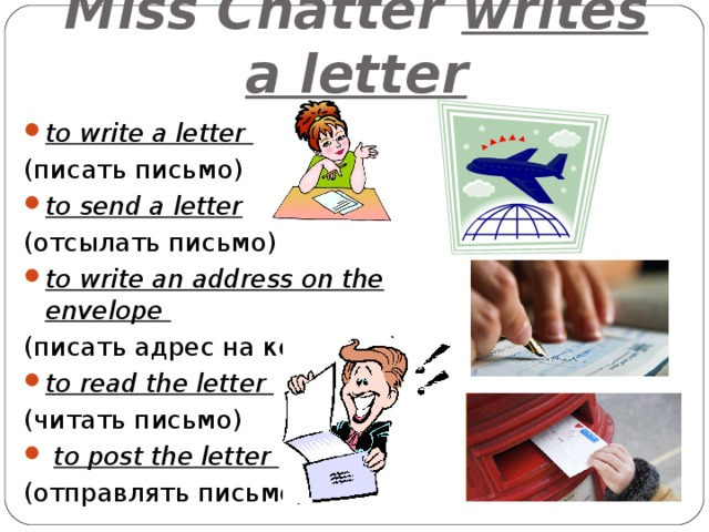 Miss Chatter writes a letter to write a letter ( писать письмо ) to send a letter  ( отсылать письмо ) to write an address on the envelope (писать адрес на конверте) to read the letter (читать письмо)  to post the letter (отправлять письмо)