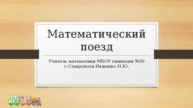 Математический поезд Учитель математики МБОУ гимназии №30 г.Ставрополя Ивженко Н.Ю.