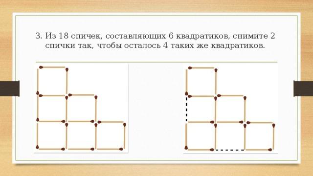 2. 17 спичек составляют 6 одинаковых квадратиков. Снимите 5 спичек так, чтобы осталось 3 таких квадратиков.