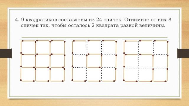 3. Из 18 спичек, составляющих 6 квадратиков, снимите 2 спички так, чтобы осталось 4 таких же квадратиков.