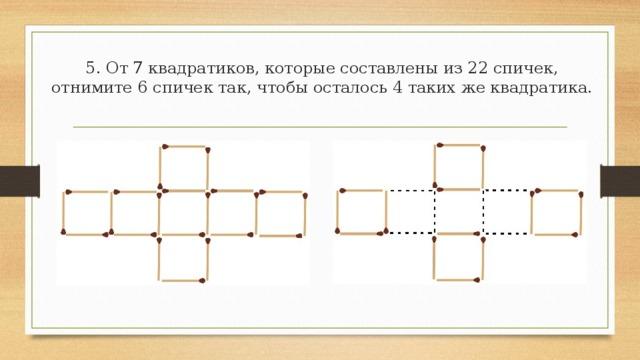 4. 9 квадратиков составлены из 24 спичек. Отнимите от них 8 спичек так, чтобы осталось 2 квадрата разной величины.