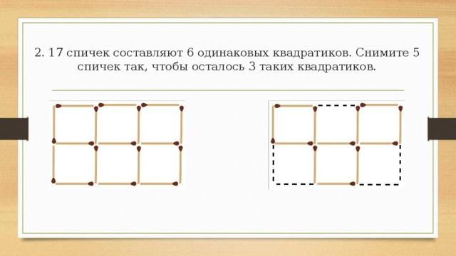 1. От данных 5 квадратиков из спичек отнять 3 спички так, чтобы осталось 3 таких же квадратиков.