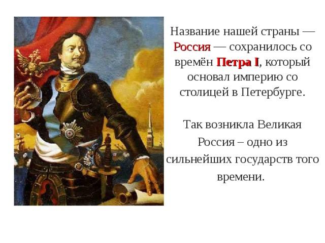 Название нашей страны — Россия — сохранилось со времён Петра I , который основал империю со столицей в Петербурге. Так возникла Великая Россия – одно из сильнейших государств того времени.
