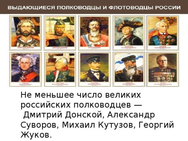 Не меньшее число великих российских полководцев — Дмитрий Донской, Александр Суворов, Михаил Кутузов, Георгий Жуков.