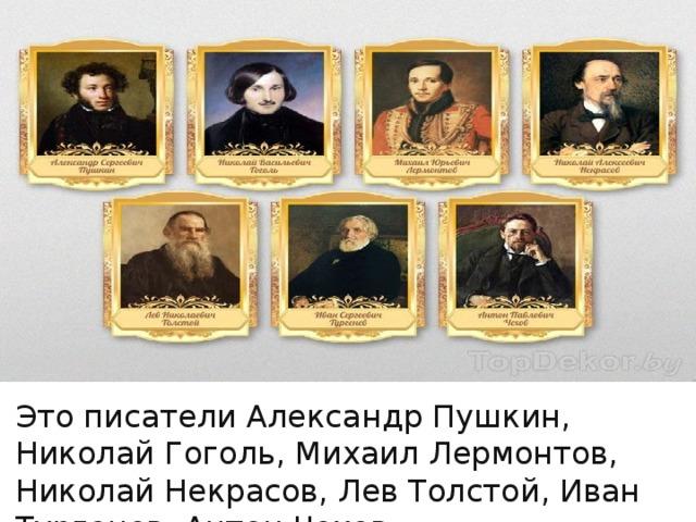 Это писатели Александр Пушкин, Николай Гоголь, Михаил Лермонтов, Николай Некрасов, Лев Толстой, Иван Тургенев, Антон Чехов.