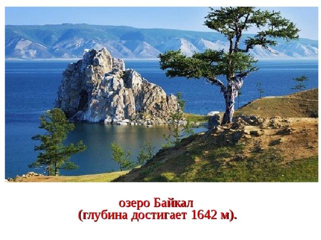 озеро Байкал  (глубина достигает 1642 м).