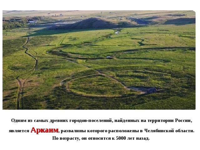 Одним из самых древних городов-поселений, найденных на территории России, является Аркаим , развалины которого расположены в Челябинской области. По возрасту, он относится к 5000 лет назад.
