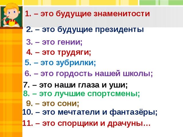 4. – это трудяги; 1. – это будущие знаменитости 2. – это будущие президенты 3. – это гении; 5. – это зубрилки; 6. – это гордость нашей школы; 7. – это наши глаза и уши; 8. – это лучшие спортсмены; 9. – это сони; 10. – это мечтатели и фантазёры; 11. – это спорщики и драчуны…