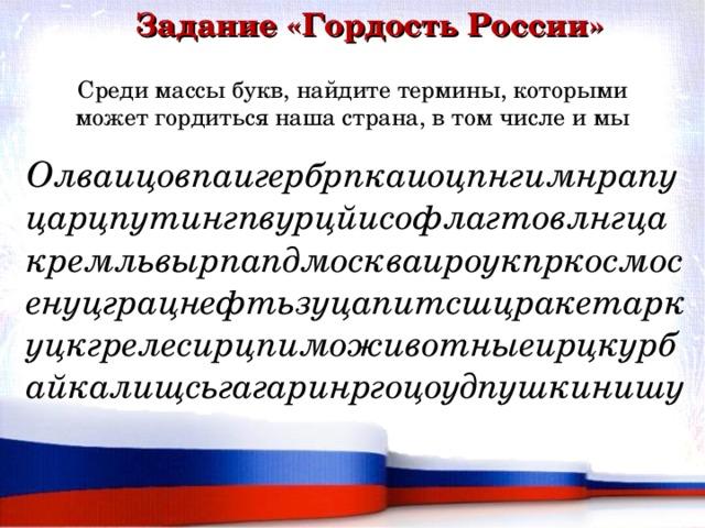 Задание «Гордость России» Среди массы букв, найдите термины, которыми может гордиться наша страна, в том числе и мы Олваицовпаигербрпкаиоцпнгимнрапуцарцпутингпвурцйисофлагтовлнгцакремльвырпапдмоскваироукпркосмосенуцграцнефтьзуцапитсшцракетаркуцкгрелесирцпиможивотныеирцкурбайкалищсьгагаринргоцоудпушкинишу