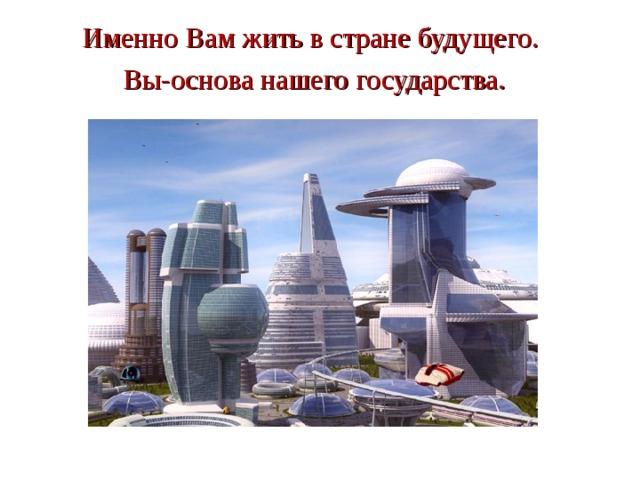 Именно Вам жить в стране будущего.  Вы-основа нашего государства.