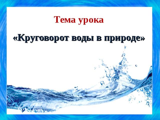 Тема урока  «Круговорот воды в природе»