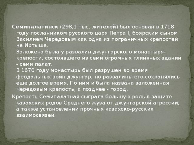 Семипалатинск (298,1 тыс. жителей) был основан в 1718 году посланником русского царя Петра I, боярским сыном Василием Чередовым как одна из пограничных крепостей на Иртыше.  Заложена была у развалин джунгарского монастыря-крепости, состоявшего из семи огромных глиняных зданий - семи палат.  В 1670 году монастырь был разрушен во время феодальных войн джунгар, но развалины его сохранялись еще долгое время. По ним и была названа заложенная Чередовым крепость, а позднее - город. Крепость Семипалатная сыграла большую роль в защите казахских родов Среднего жуза от джунгарской агрессии, а также установлении прочных казахско-русских взаимосвязей.