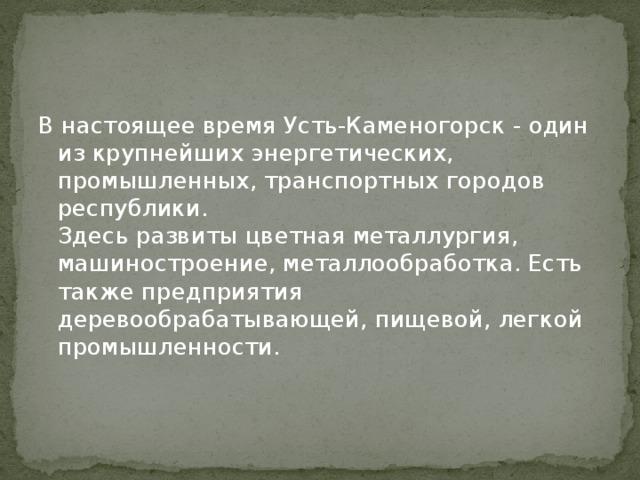 В настоящее время Усть-Каменогорск - один из крупнейших энергетических, промышленных, транспортных городов республики.  Здесь развиты цветная металлургия, машиностроение, металлообработка. Есть также предприятия деревообрабатывающей, пищевой, легкой промышленности.