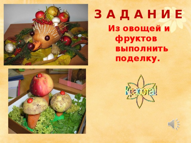 З А Д А Н И Е Из овощей и фруктов выполнить поделку.