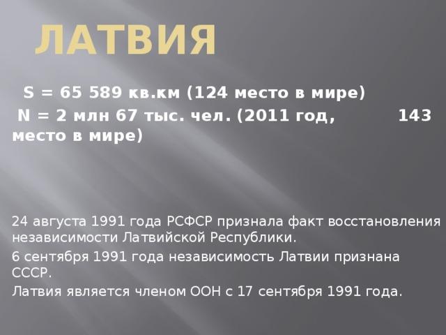 Латвия  S = 65 589 кв.км (124 место в мире)  N = 2 млн 67 тыс. чел. (2011 год, 143 место в мире)   24 августа 1991 года РСФСР признала факт восстановления независимости Латвийской Республики. 6 сентября 1991 года независимость Латвии признана СССР. Латвия является членом ООН с 17 сентября 1991 года.