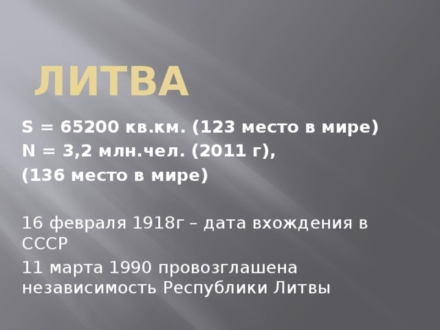 Литва S = 65200 кв.км. (123 место в мире) N = 3,2 млн.чел. (2011 г), (136 место в мире) 16 февраля 1918г – дата вхождения в СССР 11 марта 1990 провозглашена независимость Республики Литвы