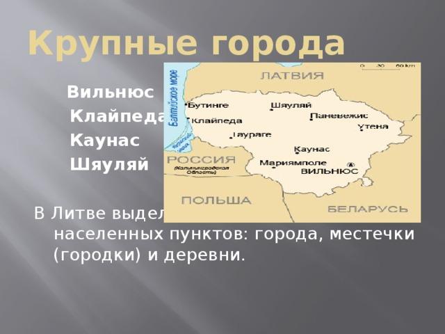 Крупные города  Вильнюс  Клайпеда  Каунас  Шяуляй В Литве выделяются три типа населенных пунктов: города, местечки (городки) и деревни.