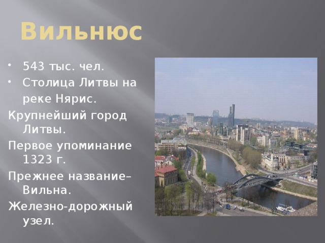 Вильнюс 543 тыс. чел. Столица Литвы на  реке Нярис. Крупнейший город Литвы. Первое упоминание 1323 г. Прежнее название–Вильна. Железно-дорожный узел.