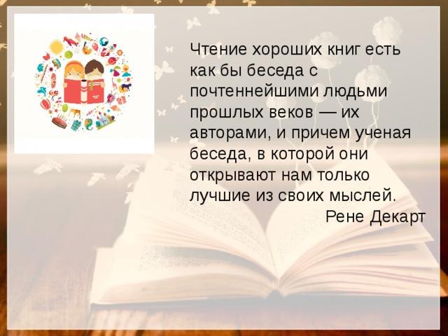 Чтение хороших книг есть как бы беседа с почтеннейшими людьми прошлых веков — их авторами, и причем ученая беседа, в которой они открывают нам только лучшие из своих мыслей.  Рене Декарт