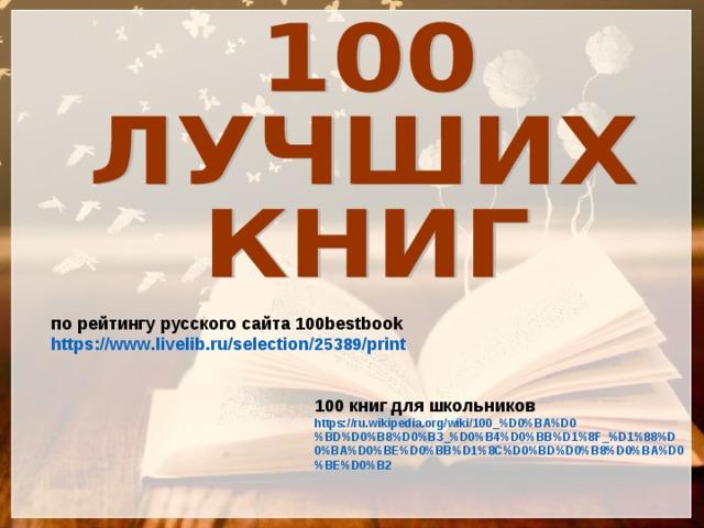 по рейтингу русского сайта 100bestbook https://www.livelib.ru/selection/25389/print  100 книг для школьников https://ru.wikipedia.org/wiki/100_%D0%BA%D0%BD%D0%B8%D0%B3_%D0%B4%D0%BB%D1%8F_%D1%88%D0%BA%D0%BE%D0%BB%D1%8C%D0%BD%D0%B8%D0%BA%D0%BE%D0%B2