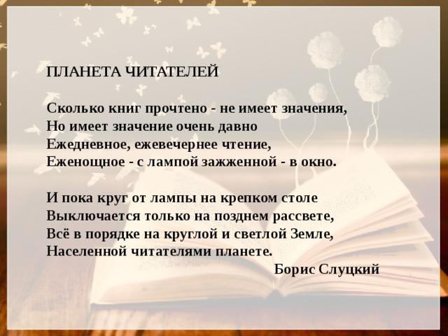 ПЛАНЕТА ЧИТАТЕЛЕЙ  Сколько книг прочтено - не имеет значения, Но имеет значение очень давно Ежедневное, ежевечернее чтение, Еженощное - с лампой зажженной - в окно.  И пока круг от лампы на крепком столе Выключается только на позднем рассвете, Всё в порядке на круглой и светлой Земле, Населенной читателями планете.                 Борис Слуцкий