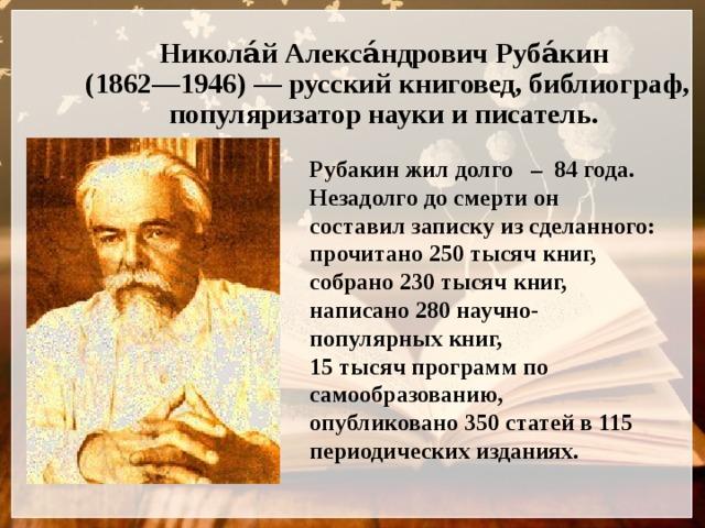 Никола́й Алекса́ндрович Руба́кин  (1862—1946)— русский книговед, библиограф, популяризатор науки и писатель.   Рубакин жил долго – 84 года. Незадолго до смерти он составил записку из сделанного: прочитано 250 тысяч книг, собрано 230 тысяч книг, написано 280 научно-популярных книг, 15 тысяч программ по самообразованию, опубликовано 350 статей в 115 периодических изданиях.
