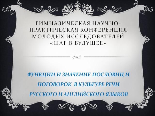 РОССИЙСКАЯ НАУЧНО-СОЦИАЛЬНАЯ ПРОГРАММА  ДЛЯ МОЛОДЕЖИ И ШКОЛЬНИКОВ «ШАГ В БУДУЩЕЕ»  ШКОЛЬНАЯ НАУЧНО-ПРАКТИЧЕСКАЯ КОНФЕРЕНЦИЯ  «ШАГ В БУДУЩЕЕ» «Пословицы и поговорки как жанр устного народного творчества»