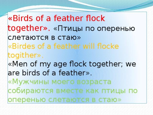 «Birds of a feather flock together». «Птицы по оперенью слетаются в стаю»  «Birdes of a feather will flocke togither».  «Men of my age flock together; we are birds of a feather».  «Мужчины моего возраста собираются вместе как птицы по оперенью слетаются в стаю»