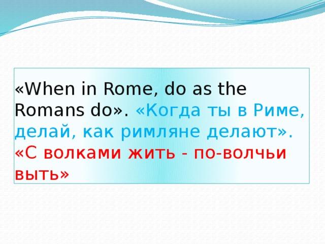 «When in Rome, do as the Romans do». «Когда ты в Риме, делай, как римляне делают».  «С волками жить - по-волчьи выть»