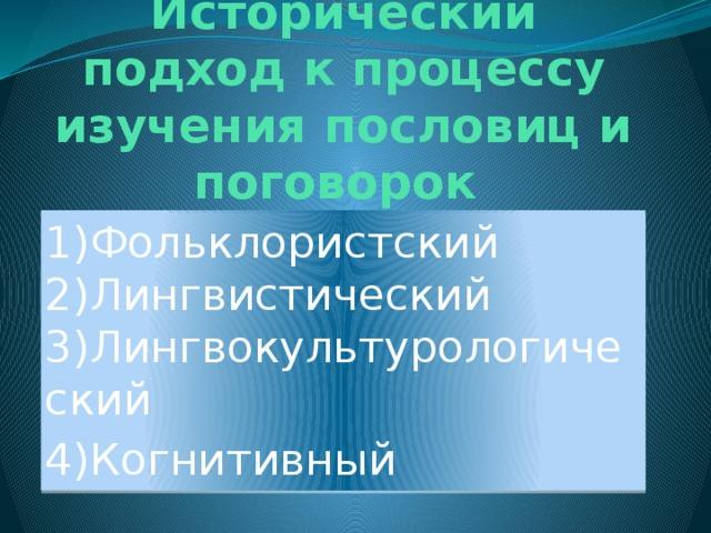 Исторический подход к процессу изучения пословиц и поговорок 1)Фольклористский  2)Лингвистический  3)Лингвокультурологический 4)Когнитивный