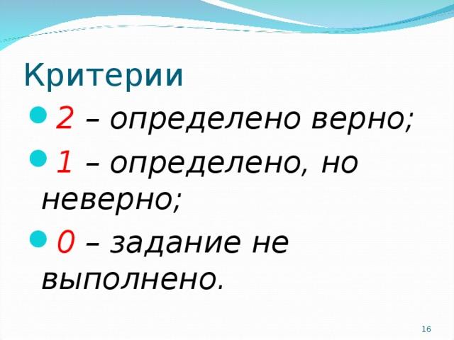 Критерии 2 – определено верно; 1 – определено, но неверно; 0 – задание не выполнено.