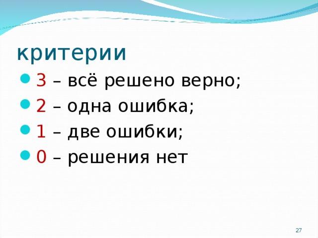 критерии 3 – всё решено верно; 2 – одна ошибка; 1 – две ошибки; 0 – решения нет