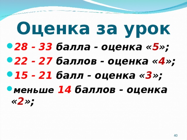 Оценка за урок 28 - 33 балла - оценка « 5 »; 22 - 27 баллов - оценка « 4 »; 15 - 21 балл - оценка « 3 »; меньше  14 баллов - оценка « 2 »;
