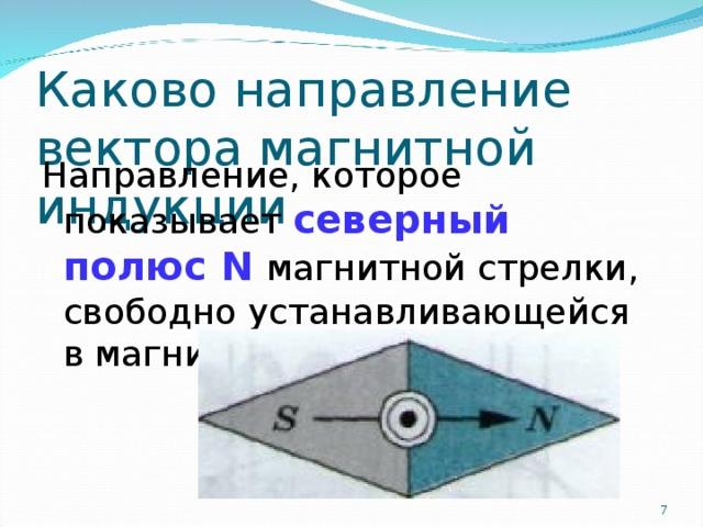 Каково направление вектора магнитной индукции Направление, которое показывает северный полюс N магнитной стрелки, свободно устанавливающейся в магнитном поле.