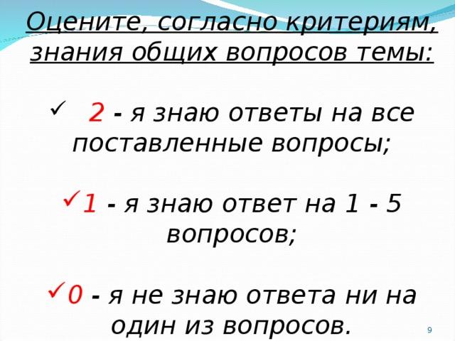 Оцените, согласно критериям, знания общих вопросов темы:    2  - я знаю ответы на все поставленные вопросы; 1 - я знаю ответ на 1 - 5 вопросов; 0 - я не знаю ответа ни на один из вопросов.