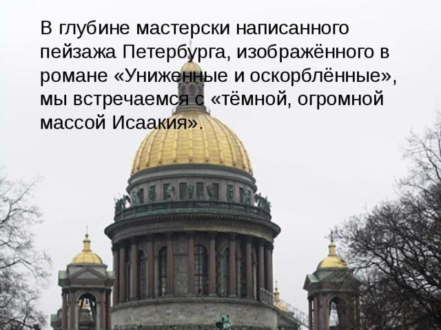 В глубине мастерски написанного пейзажа Петербурга, изображённого в романе «Униженные и оскорблённые», мы встречаемся с «тёмной, огромной массой Исаакия».