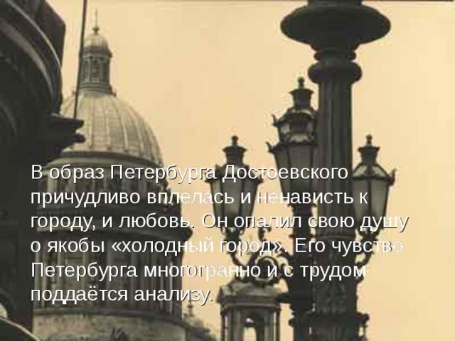 В образ Петербурга Достоевского причудливо вплелась и ненависть к городу, и любовь. Он опалил свою душу о якобы «холодный город». Его чувство Петербурга многогранно и с трудом поддаётся анализу.