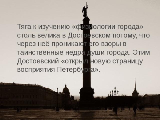 Тяга к изучению «физиологии города» столь велика в Достоевском потому, что через неё проникают его взоры в таинственные недра души города. Этим Достоевский «открыл новую страницу восприятия Петербурга».