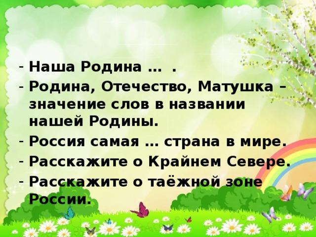 Наша Родина … . Родина, Отечество, Матушка – значение слов в названии нашей Родины. Россия самая … страна в мире. Расскажите о Крайнем Севере. Расскажите о таёжной зоне России.
