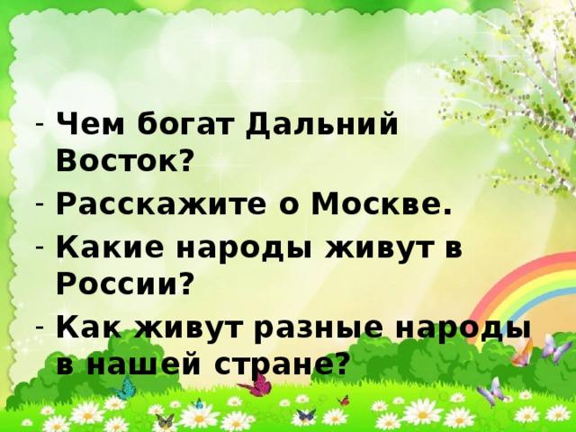 Чем богат Дальний Восток? Расскажите о Москве. Какие народы живут в России? Как живут разные народы в нашей стране?
