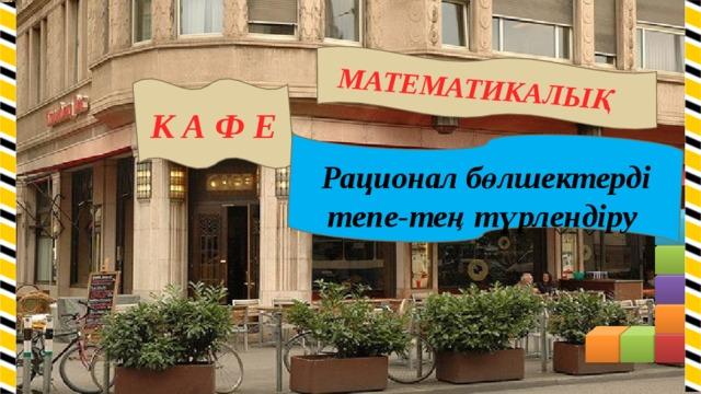 МАТЕМАТИКАЛЫҚ К А Ф Е Рационал бөлшектерді тепе-тең түрлендіру