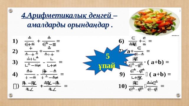 4.Арифметикалық деңгей –  амалдарды орындаңдар . 5 ұпай
