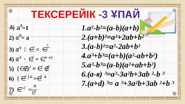 тексерейік - 3 ұпай 1.a²-b²=(a-b)(a+b)  2.(a+b)²=a²+2ab+b²  3.(a-b)²=a²-2ab+b²  4.a³+b³=(a+b)(a²-ab+b²)  5.a³-b³=(a-b)(a²+ab+b²)  6.(а-в) ³=a³-3a²b+3ab ²-b ³ 7.(a+d) ³= a ³+3a²b+3ab ²+b ³