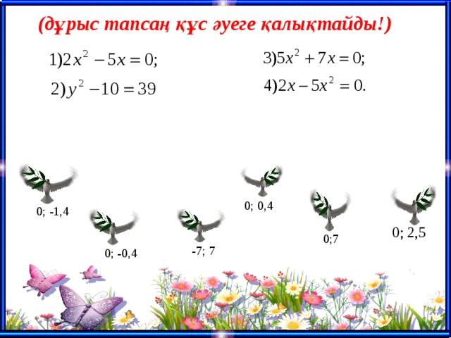 (дұрыс тапсаң құс әуеге қалықтайды!) 0; 0,4 0; -1,4 0; 2,5 0;7 -7; 7 0; -0,4