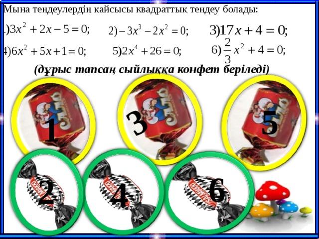 Мына теңдеулердің қайсысы квадраттық теңдеу болады: 3 (дұрыс тапсаң сыйлыққа конфет беріледі) 5 1 6 2 4
