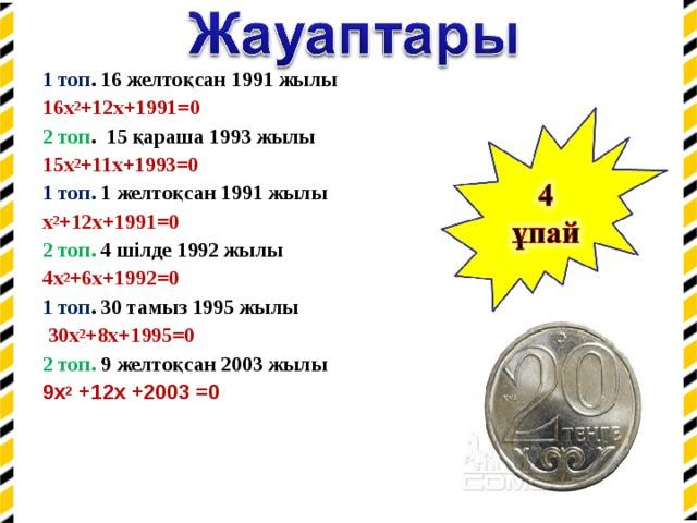 1 топ . 16 желтоқсан 1991 жылы 16x 2 +12x+1991=0 2 топ . 15 қараша 1993 жылы 15x 2 +11x+1993=0 1 топ. 1 желтоқсан 1991 жылы x 2 +12x+1991=0 2 топ. 4 шілде 1992 жылы 4x 2 +6x+1992=0 1 топ . 30 тамыз 1995 жылы  30x 2 +8x+1995=0 2 топ. 9 желтоқсан 2003 жылы 9х 2 +12х +2003 =0