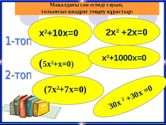 Мақалдағы сан есімді тауып, толымсыз квадрат теңдеу құрастыр:  30х 2 +30х =0  х 2 +10х=0  2х 2 +2х=0 x 2 +1000x=0  ( 5x 2 +x=0)   (7x 2 +7x=0)
