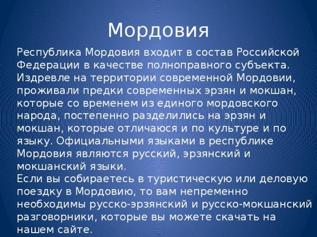 Мордовия Республика Мордовия входит в состав Российской Федерации в качестве полноправного субъекта. Издревле на территории современной Мордовии, проживали предки современных эрзян и мокшан, которые со временем из единого мордовского народа, постепенно разделились на эрзян и мокшан, которые отличаюся и по культуре и по языку. Официальными языками в республике Мордовия являются русский, эрзянский и мокшанский языки. Если вы собираетесь в туристическую или деловую поездку в Мордовию, то вам непременно необходимы русско-эрзянский и русско-мокшанский разговорники, которые вы можете скачать на нашем сайте.