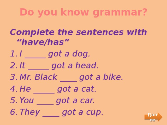 """Do you know grammar?   Complete the sentences with """"have/has"""" I _____ got a dog. It _____ got a head. Mr. Black ____ got a bike. He _____ got a cat. You ____ got a car. They ____ got a cup. Далее"""