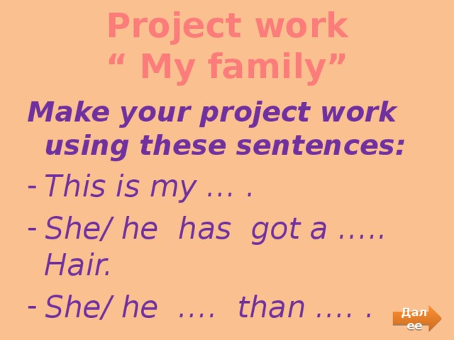 """Project work  """" My family""""   Make your project work using these sentences: This is my … . She/ he has got a ….. Hair. She/ he …. than …. . Далее"""